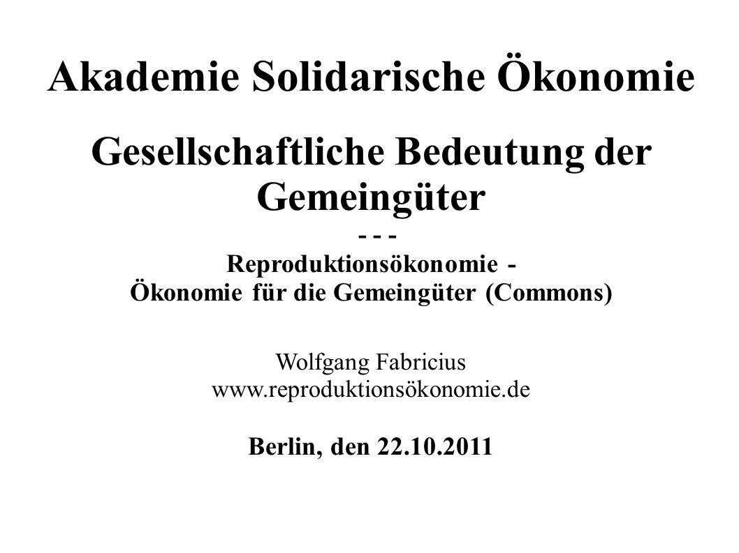Akademie Solidarische Ökonomie Gesellschaftliche Bedeutung der Gemeingüter - - - Reproduktionsökonomie - Ökonomie für die Gemeingüter (Commons) Wolfga
