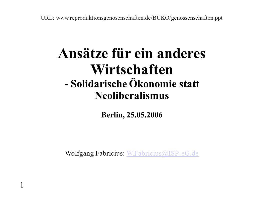 1 URL: www.reproduktionsgenosenschaften.de/BUKO/genossenschaften.ppt Ansätze für ein anderes Wirtschaften - Solidarische Ökonomie statt Neoliberalismus Berlin, 25.05.2006 Wolfgang Fabricius: W.Fabricius@ISP-eG.deW.Fabricius@ISP-eG.de