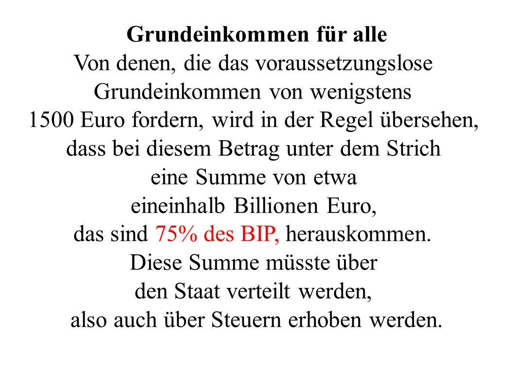 Grundeinkommen für alle Von denen, die das voraussetzungslose Grundeinkommen von wenigstens 1500 Euro fordern, wird in der Regel übersehen, dass bei diesem Betrag unter dem Strich eine Summe von etwa eineinhalb Billionen Euro, das sind 75% des BIP, herauskommen.
