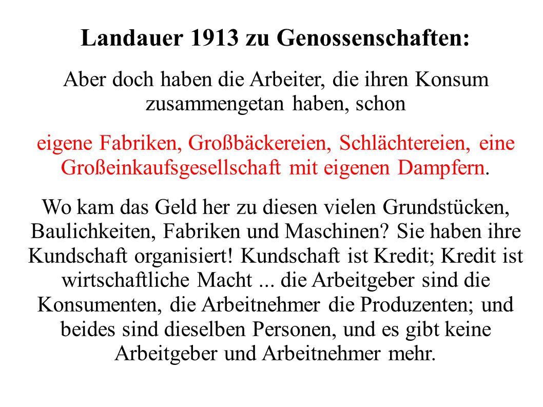 Landauer 1913 zu Genossenschaften: Aber doch haben die Arbeiter, die ihren Konsum zusammengetan haben, schon eigene Fabriken, Großbäckereien, Schlächtereien, eine Großeinkaufsgesellschaft mit eigenen Dampfern.