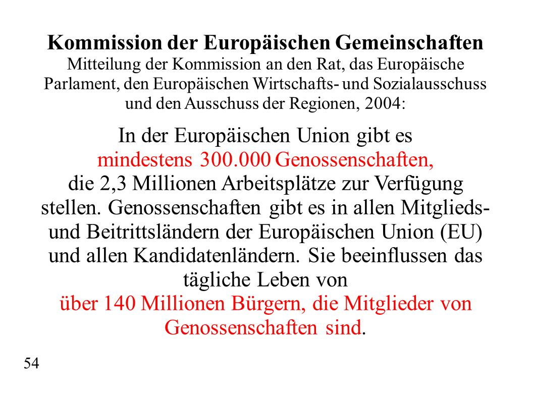 Kommission der Europäischen Gemeinschaften Mitteilung der Kommission an den Rat, das Europäische Parlament, den Europäischen Wirtschafts- und Sozialausschuss und den Ausschuss der Regionen, 2004: In der Europäischen Union gibt es mindestens 300.000 Genossenschaften, die 2,3 Millionen Arbeitsplätze zur Verfügung stellen.