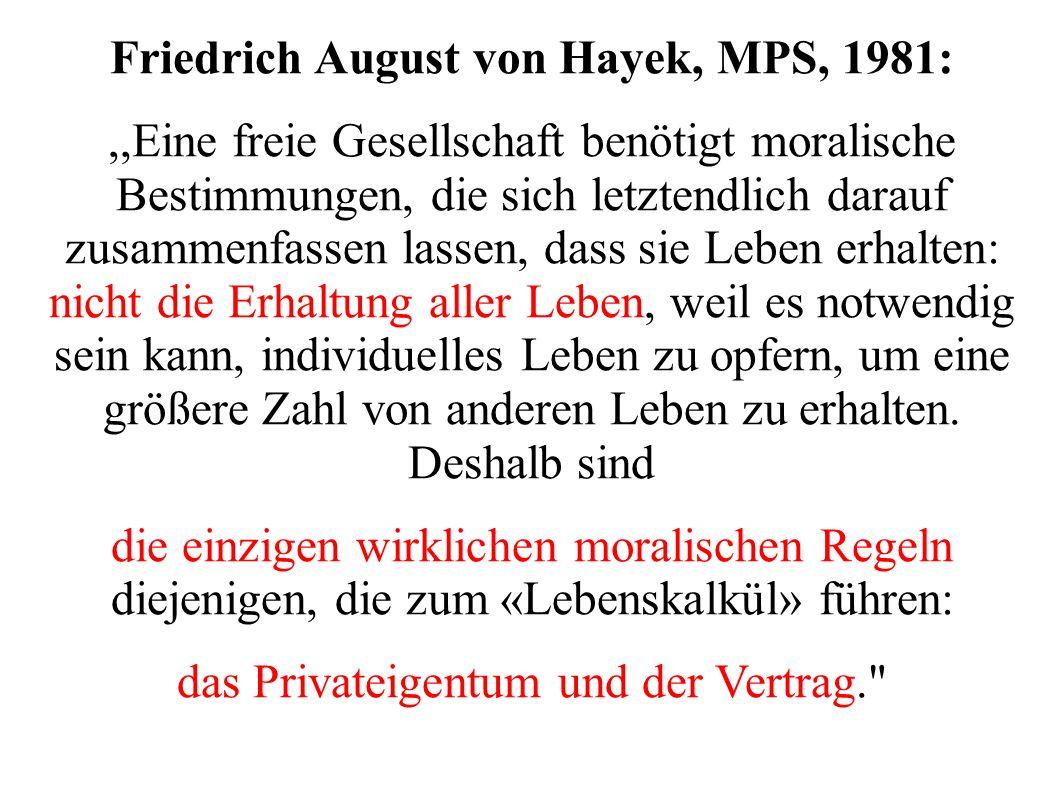 Friedrich August von Hayek, MPS, 1981:,,Eine freie Gesellschaft benötigt moralische Bestimmungen, die sich letztendlich darauf zusammenfassen lassen, dass sie Leben erhalten: nicht die Erhaltung aller Leben, weil es notwendig sein kann, individuelles Leben zu opfern, um eine größere Zahl von anderen Leben zu erhalten.