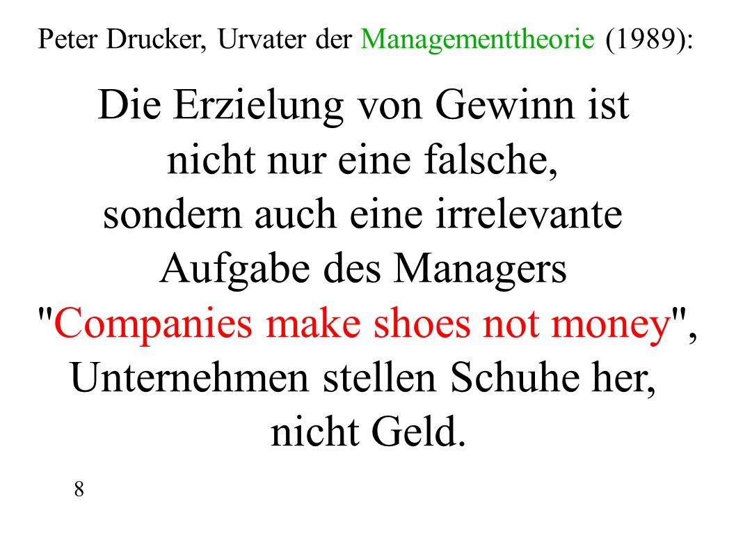 Peter Drucker, Urvater der Managementtheorie (1989): Die Erzielung von Gewinn ist nicht nur eine falsche, sondern auch eine irrelevante Aufgabe des Managers Companies make shoes not money , Unternehmen stellen Schuhe her, nicht Geld.