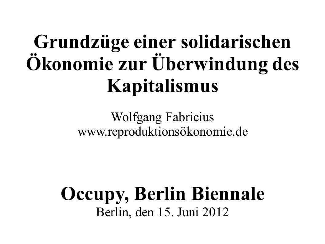 Grundzüge einer solidarischen Ökonomie zur Überwindung des Kapitalismus Wolfgang Fabricius www.reproduktionsökonomie.de Occupy, Berlin Biennale Berlin