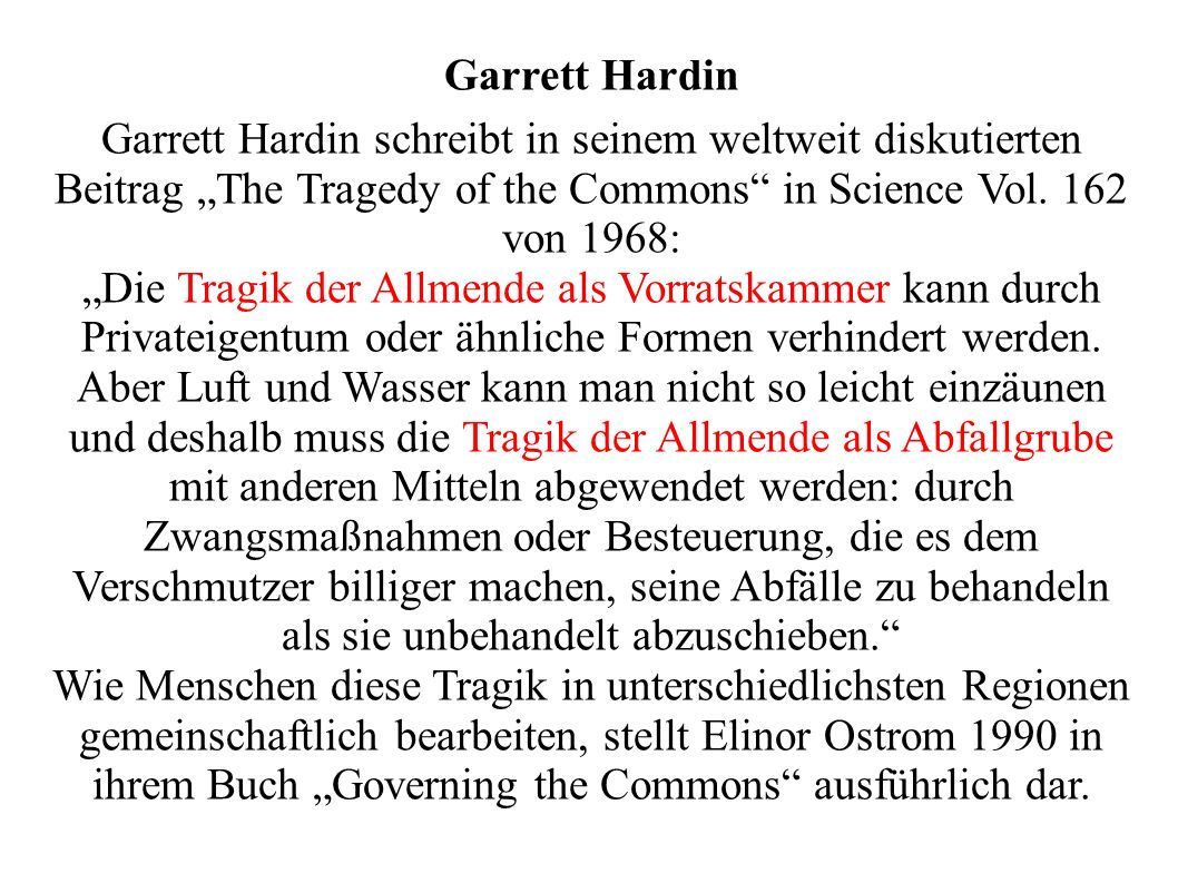 Garrett Hardin Garrett Hardin schreibt in seinem weltweit diskutierten Beitrag The Tragedy of the Commons in Science Vol. 162 von 1968: Die Tragik der