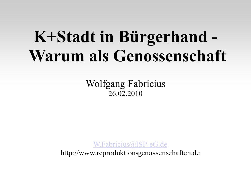 K+Stadt in Bürgerhand - Warum als Genossenschaft Wolfgang Fabricius 26.02.2010 W.Fabricius@ISP-eG.de http://www.reproduktionsgenossenschaften.de
