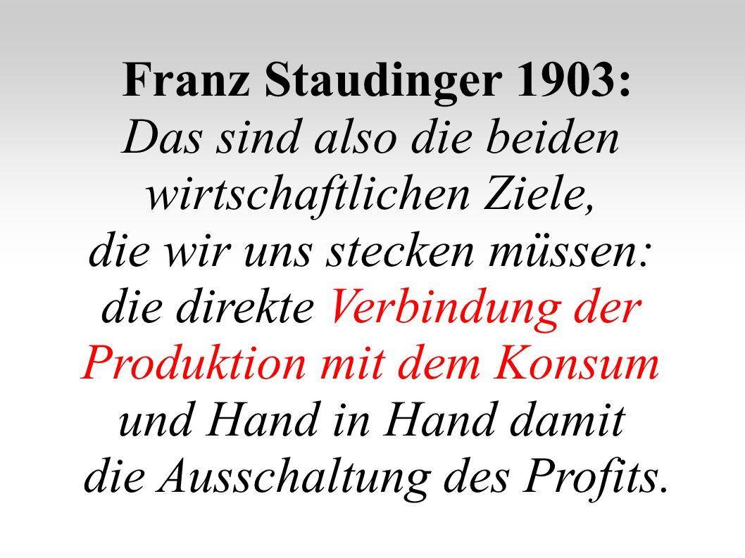 Franz Staudinger 1903: Das sind also die beiden wirtschaftlichen Ziele, die wir uns stecken müssen: die direkte Verbindung der Produktion mit dem Kons