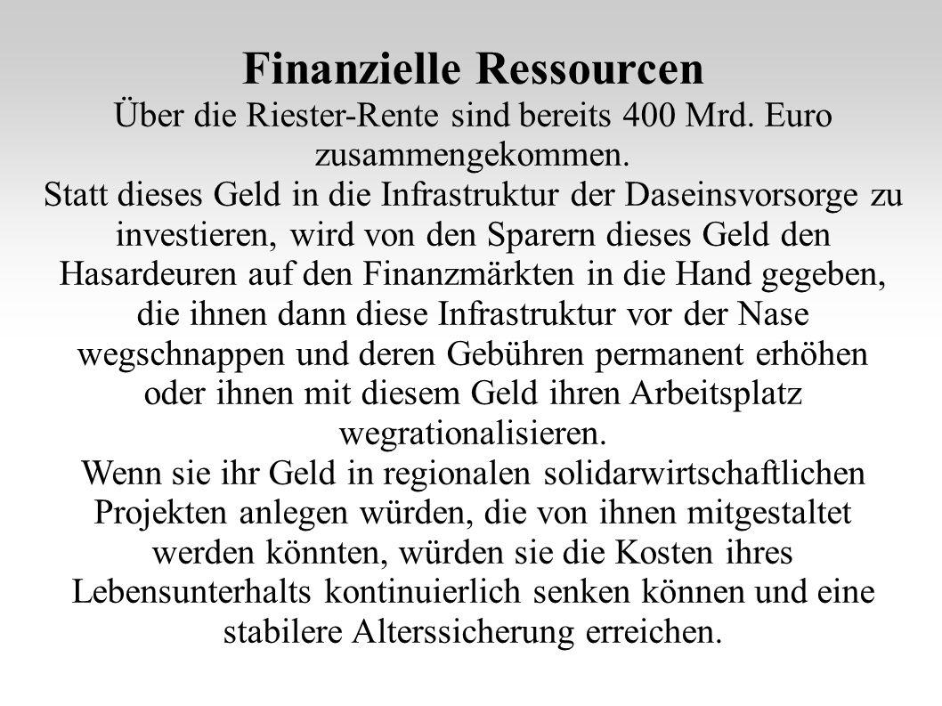 Finanzielle Ressourcen Über die Riester-Rente sind bereits 400 Mrd. Euro zusammengekommen. Statt dieses Geld in die Infrastruktur der Daseinsvorsorge