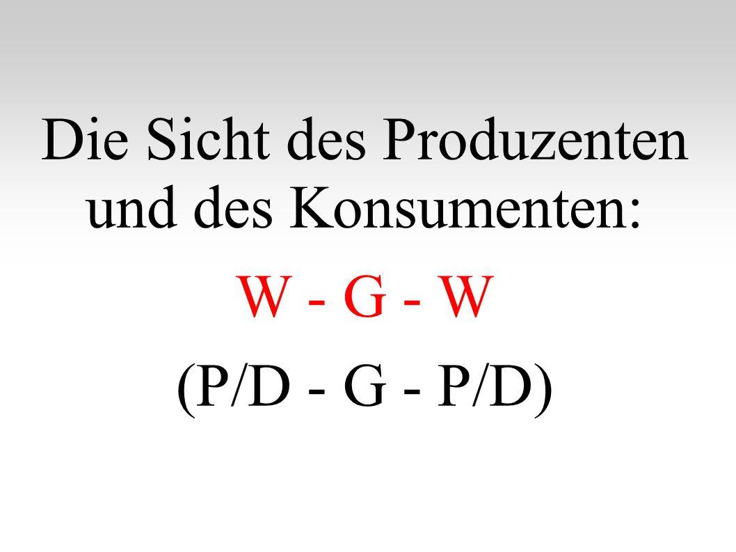 Die Sicht des Produzenten und des Konsumenten: W - G - W (P/D - G - P/D)