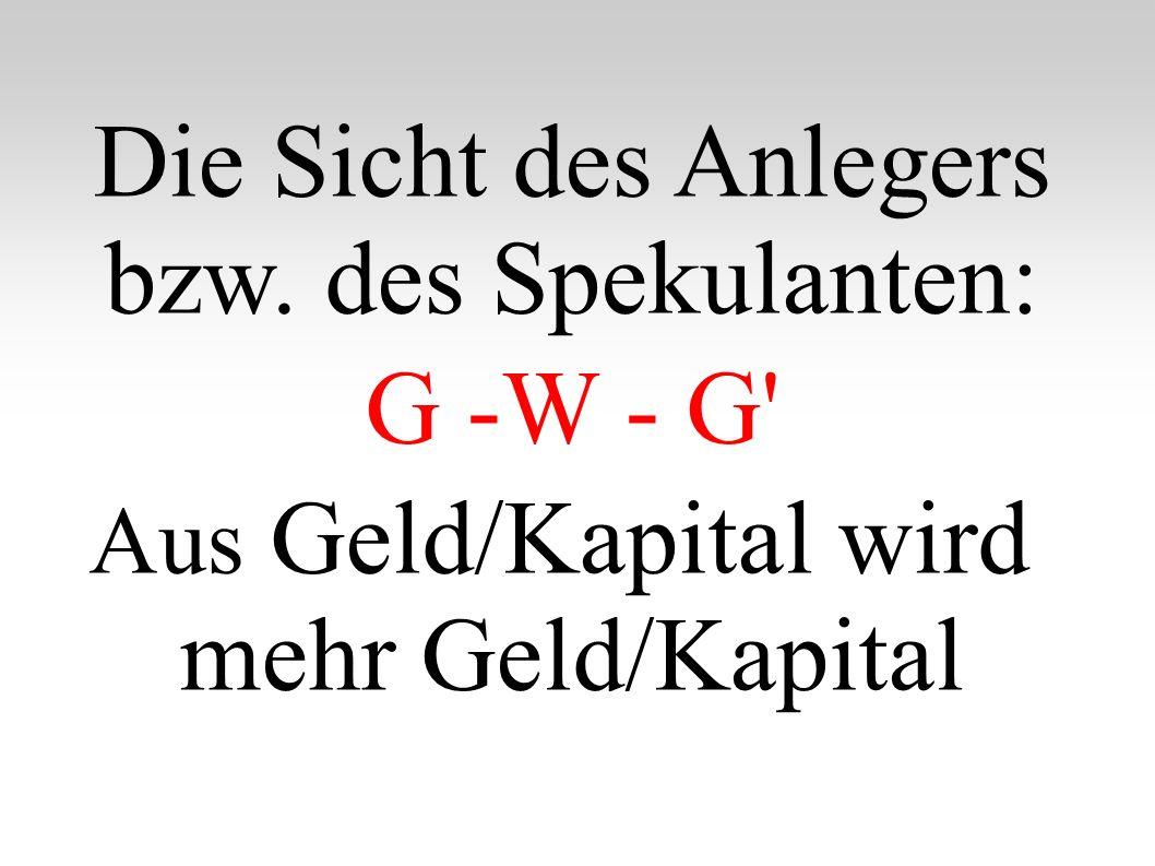 Die Sicht des Anlegers bzw. des Spekulanten: G -W - G' Aus Geld/Kapital wird mehr Geld/Kapital