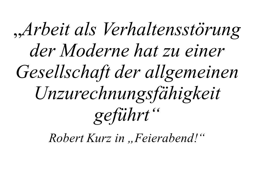 Arbeit als Verhaltensstörung der Moderne hat zu einer Gesellschaft der allgemeinen Unzurechnungsfähigkeit geführt Robert Kurz in Feierabend!