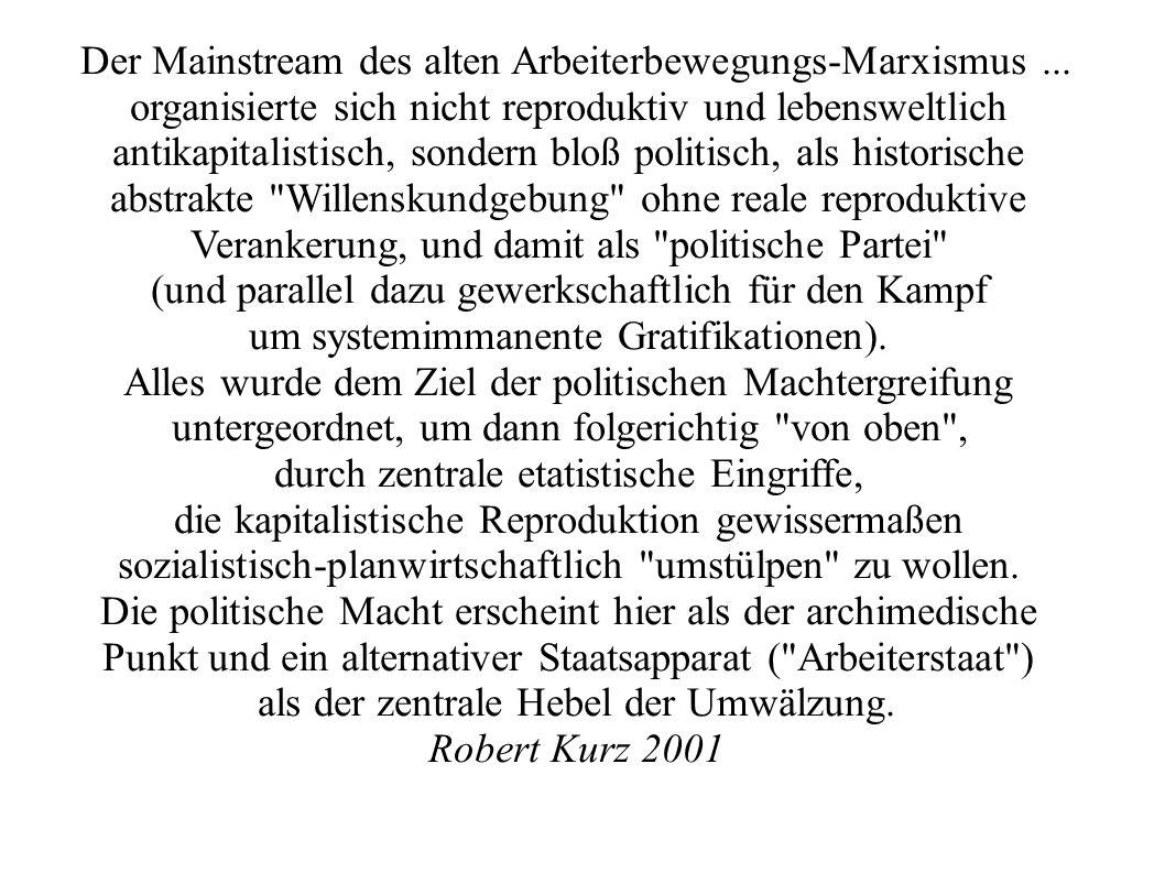 Der Mainstream des alten Arbeiterbewegungs-Marxismus... organisierte sich nicht reproduktiv und lebensweltlich antikapitalistisch, sondern bloß politi