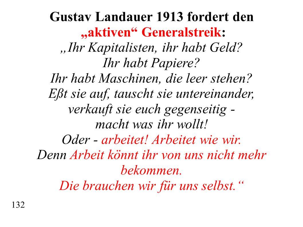 Gustav Landauer 1913 fordert den aktiven Generalstreik: Ihr Kapitalisten, ihr habt Geld? Ihr habt Papiere? Ihr habt Maschinen, die leer stehen? Eßt si