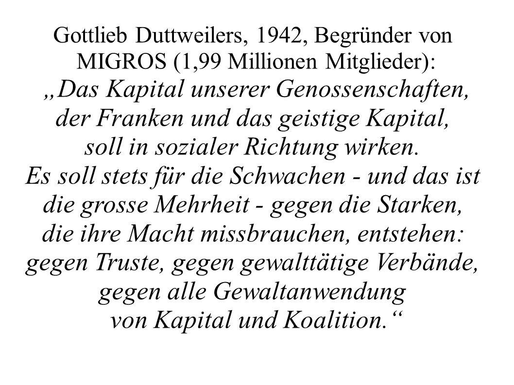 Gottlieb Duttweilers, 1942, Begründer von MIGROS (1,99 Millionen Mitglieder): Das Kapital unserer Genossenschaften, der Franken und das geistige Kapit
