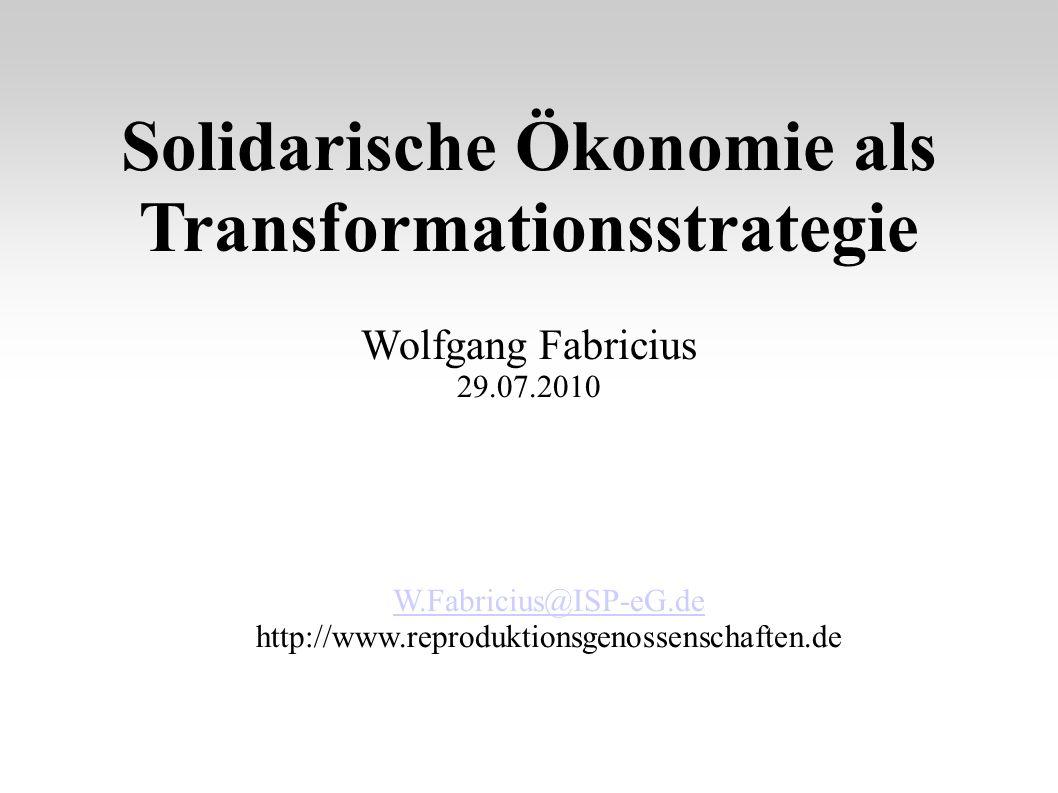 Solidarische Ökonomie als Transformationsstrategie Wolfgang Fabricius 29.07.2010 W.Fabricius@ISP-eG.de http://www.reproduktionsgenossenschaften.de