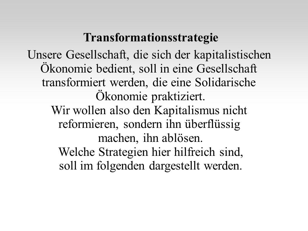 Transformationsstrategie Unsere Gesellschaft, die sich der kapitalistischen Ökonomie bedient, soll in eine Gesellschaft transformiert werden, die eine Solidarische Ökonomie praktiziert.