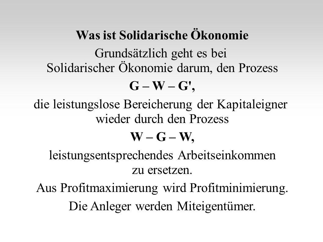 Was ist Solidarische Ökonomie Grundsätzlich geht es bei Solidarischer Ökonomie darum, den Prozess G – W – G , die leistungslose Bereicherung der Kapitaleigner wieder durch den Prozess W – G – W, leistungsentsprechendes Arbeitseinkommen zu ersetzen.