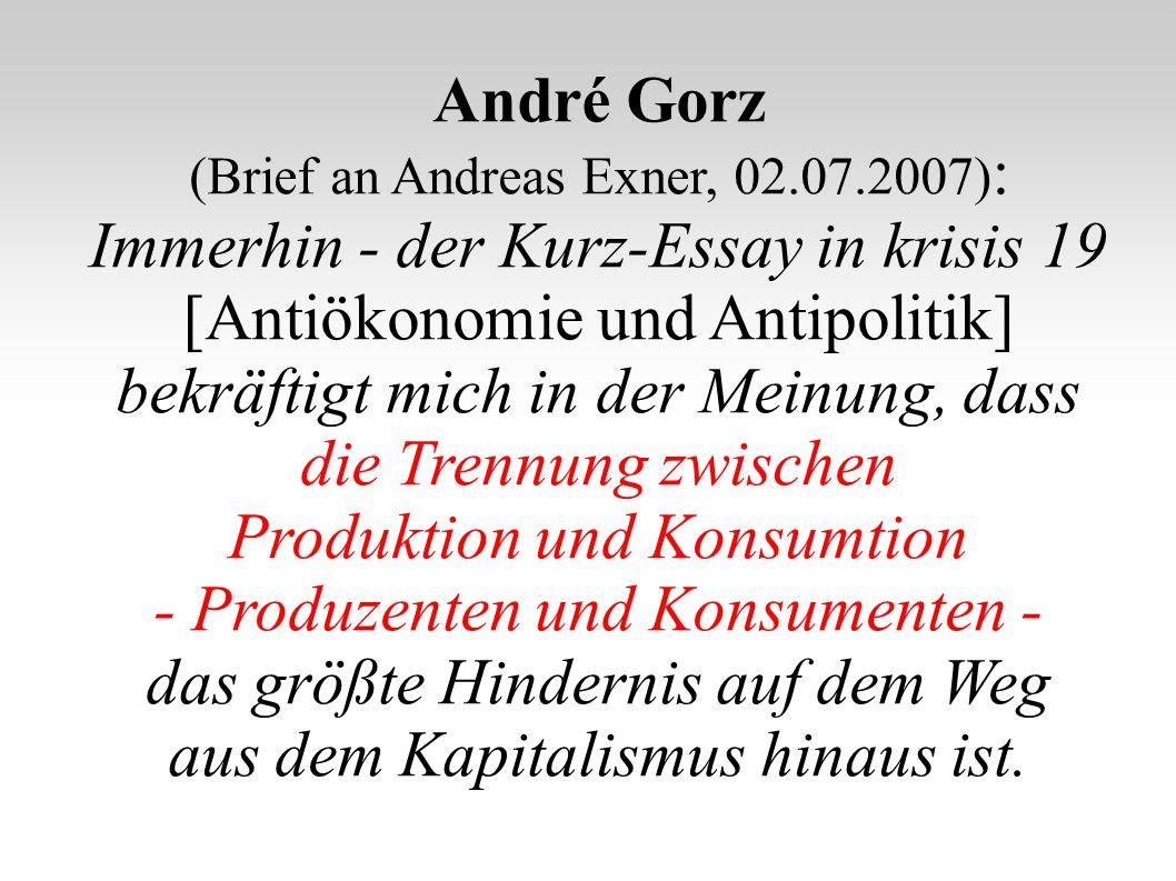 André Gorz (Brief an Andreas Exner, 02.07.2007) : Immerhin - der Kurz-Essay in krisis 19 [Antiökonomie und Antipolitik] bekräftigt mich in der Meinung, dass die Trennung zwischen Produktion und Konsumtion - Produzenten und Konsumenten - das größte Hindernis auf dem Weg aus dem Kapitalismus hinaus ist.