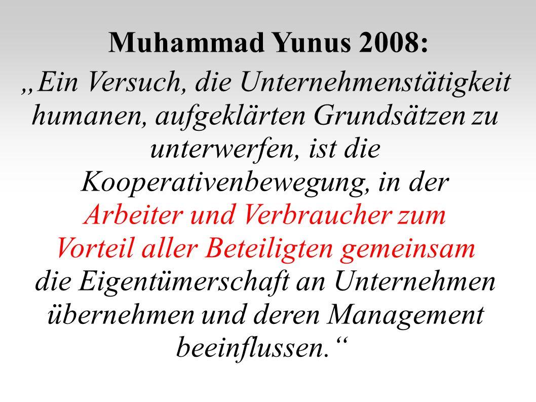 Muhammad Yunus 2008: Ein Versuch, die Unternehmenstätigkeit humanen, aufgeklärten Grundsätzen zu unterwerfen, ist die Kooperativenbewegung, in der Arbeiter und Verbraucher zum Vorteil aller Beteiligten gemeinsam die Eigentümerschaft an Unternehmen übernehmen und deren Management beeinflussen.
