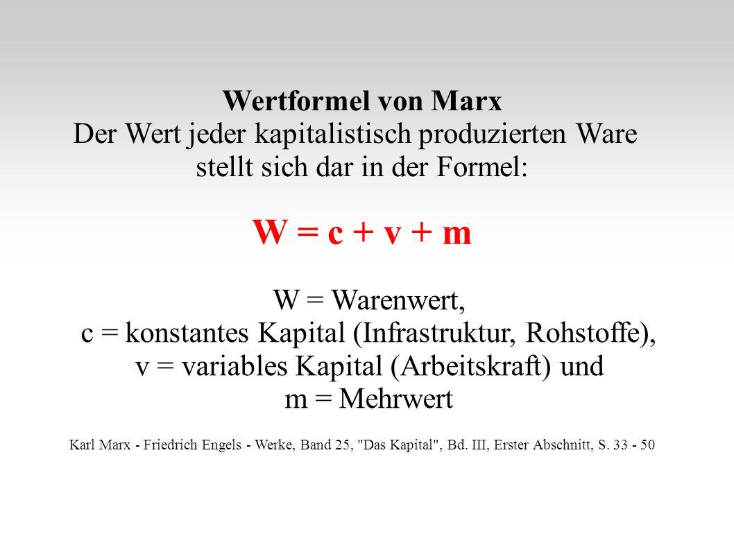 W = c + v + m W = Warenwert, c = konstantes Kapital (Infrastruktur, Rohstoffe), v = variables Kapital (Arbeitskraft) und m = Mehrwert Wertformel von Marx Der Wert jeder kapitalistisch produzierten Ware stellt sich dar in der Formel: Karl Marx - Friedrich Engels - Werke, Band 25, Das Kapital , Bd.