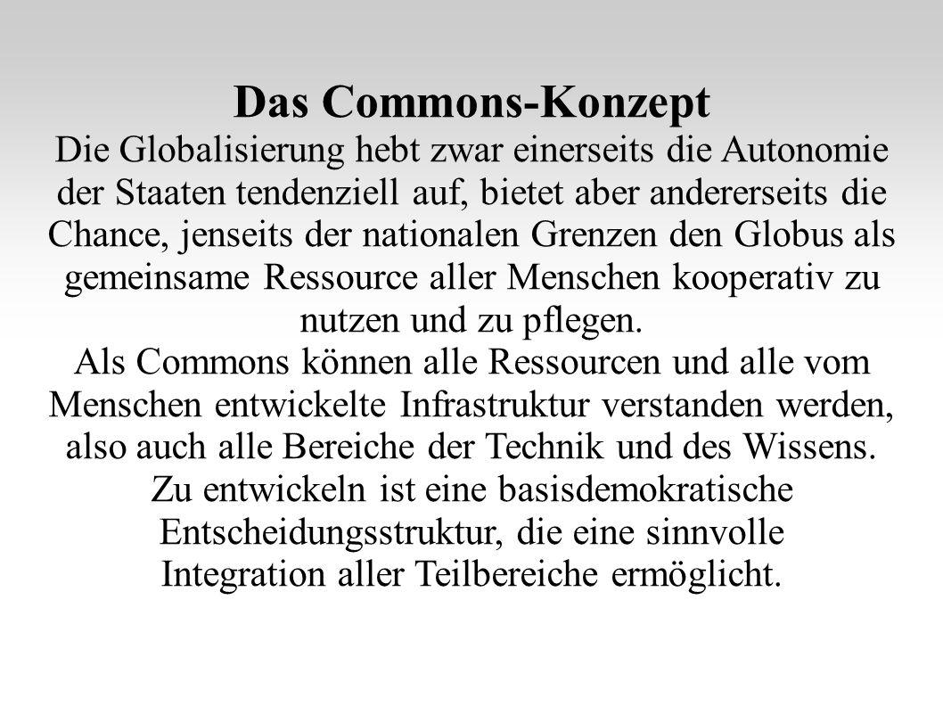 Das Commons-Konzept Die Globalisierung hebt zwar einerseits die Autonomie der Staaten tendenziell auf, bietet aber andererseits die Chance, jenseits der nationalen Grenzen den Globus als gemeinsame Ressource aller Menschen kooperativ zu nutzen und zu pflegen.