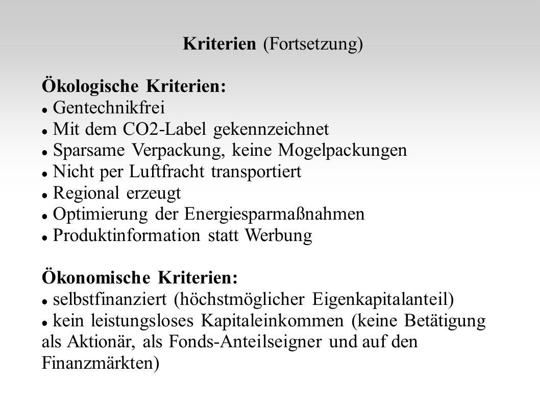 Kriterien (Fortsetzung) Ökologische Kriterien: Gentechnikfrei Mit dem CO2-Label gekennzeichnet Sparsame Verpackung, keine Mogelpackungen Nicht per Luftfracht transportiert Regional erzeugt Optimierung der Energiesparmaßnahmen Produktinformation statt Werbung Ökonomische Kriterien: selbstfinanziert (höchstmöglicher Eigenkapitalanteil) kein leistungsloses Kapitaleinkommen (keine Betätigung als Aktionär, als Fonds-Anteilseigner und auf den Finanzmärkten)