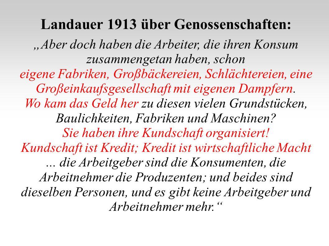 Landauer 1913 über Genossenschaften: Aber doch haben die Arbeiter, die ihren Konsum zusammengetan haben, schon eigene Fabriken, Großbäckereien, Schlächtereien, eine Großeinkaufsgesellschaft mit eigenen Dampfern.