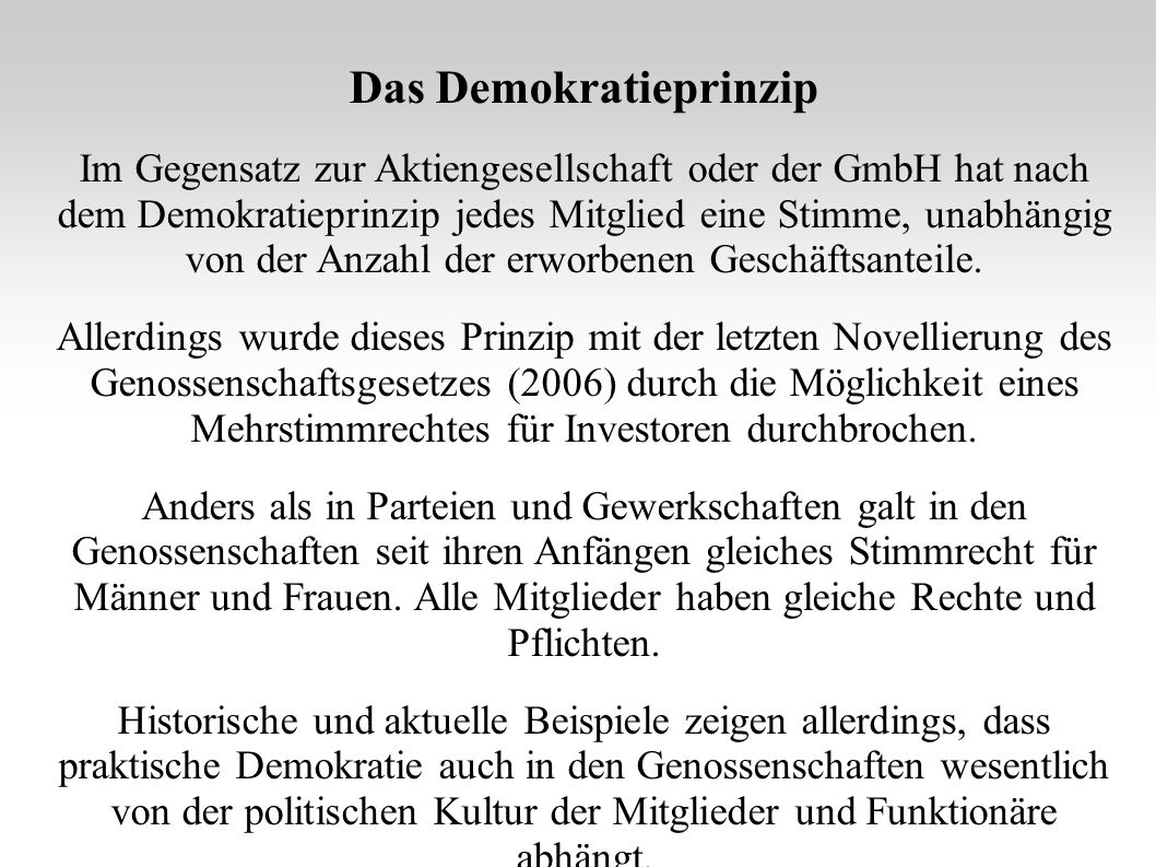 Das Demokratieprinzip Im Gegensatz zur Aktiengesellschaft oder der GmbH hat nach dem Demokratieprinzip jedes Mitglied eine Stimme, unabhängig von der Anzahl der erworbenen Geschäftsanteile.