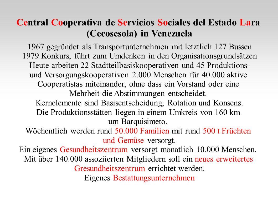 Central Cooperativa de Servicios Sociales del Estado Lara (Cecosesola) in Venezuela 1967 gegründet als Transportunternehmen mit letztlich 127 Bussen 1979 Konkurs, führt zum Umdenken in den Organisationsgrundsätzen Heute arbeiten 22 Stadtteilbasiskooperativen und 45 Produktions- und Versorgungskooperativen 2.000 Menschen für 40.000 aktive Cooperatistas miteinander, ohne dass ein Vorstand oder eine Mehrheit die Abstimmungen entscheidet.