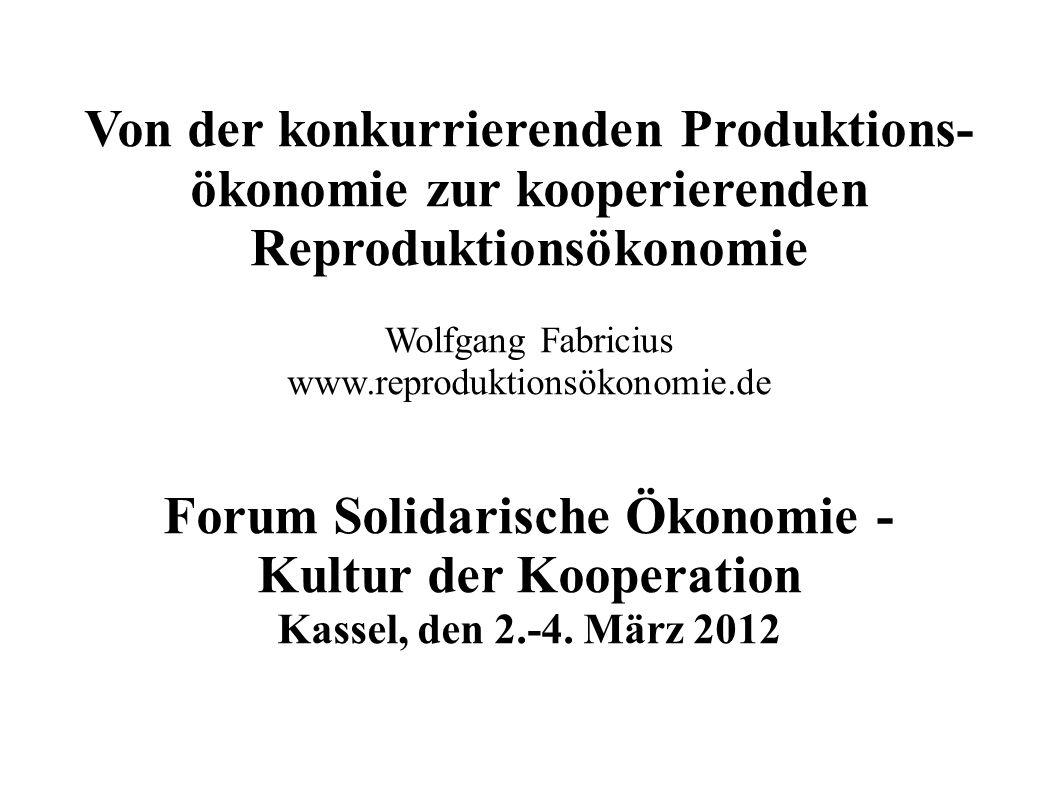 Von der konkurrierenden Produktions- ökonomie zur konkurrierenden Reproduktionsökonomie Wolfgang Fabricius www.reproduktionsökonomie.de Forum Solidarische Ökonomie - Kultur der Kooperation Kassel, den 2.-4.