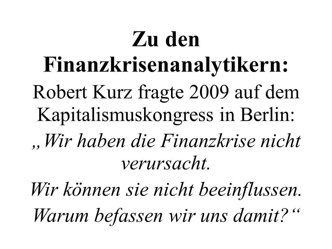 Zu den Finanzkrisenanalytikern: Robert Kurz fragte 2009 auf dem Kapitalismuskongress in Berlin: Wir haben die Finanzkrise nicht verursacht. Wir können