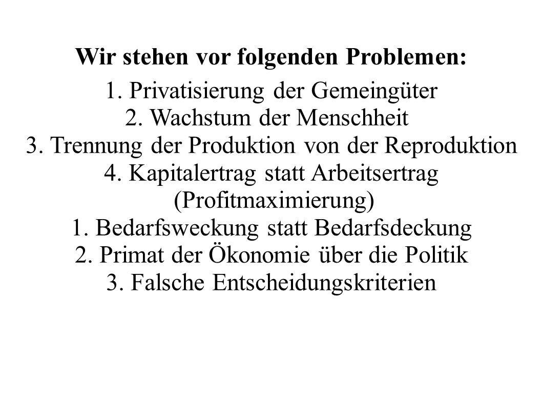 Wir stehen vor folgenden Problemen: 1. Privatisierung der Gemeingüter 2. Wachstum der Menschheit 3. Trennung der Produktion von der Reproduktion 4. Ka