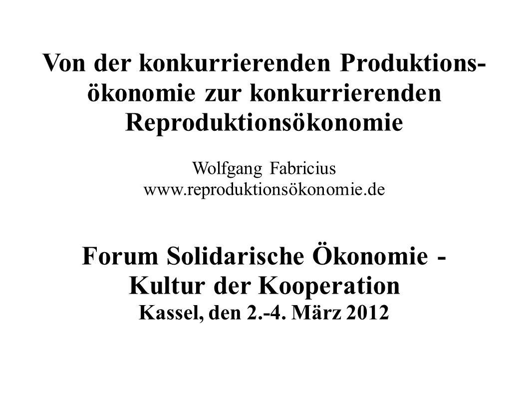 Von der konkurrierenden Produktions- ökonomie zur konkurrierenden Reproduktionsökonomie Wolfgang Fabricius www.reproduktionsökonomie.de Forum Solidari