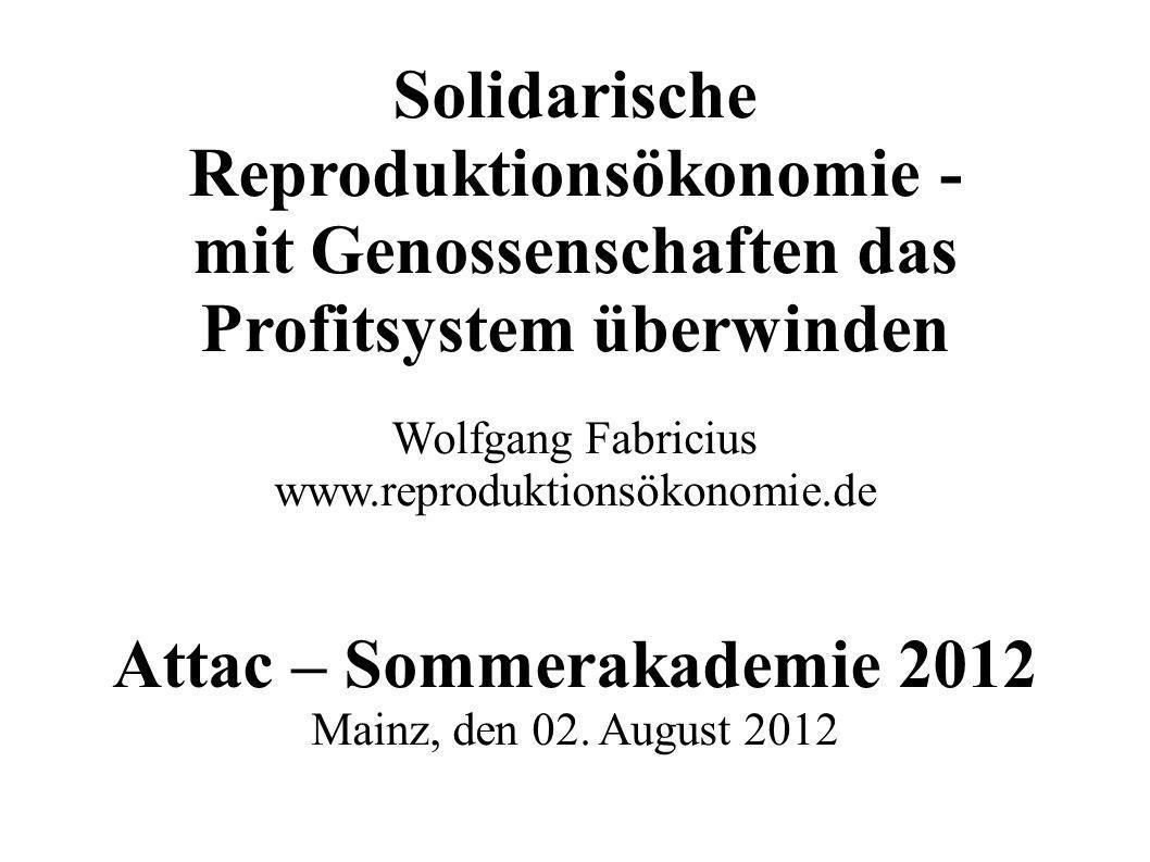 Solidarische Reproduktionsökonomie - mit Genossenschaften das Profitsystem überwinden Wolfgang Fabricius www.reproduktionsökonomie.de Attac – Sommerak