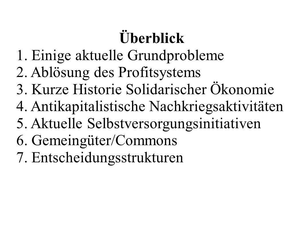 Überblick 1. Einige aktuelle Grundprobleme 2. Ablösung des Profitsystems 3. Kurze Historie Solidarischer Ökonomie 4. Antikapitalistische Nachkriegsakt