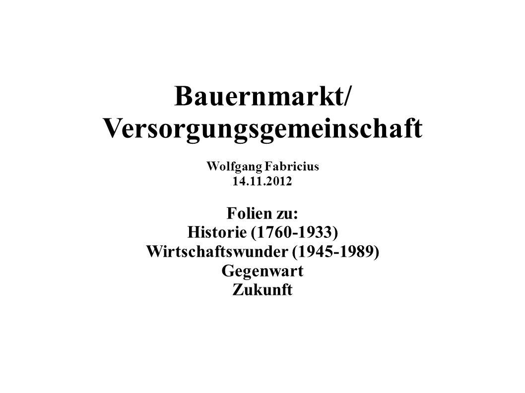 Bauernmarkt/ Versorgungsgemeinschaft Wolfgang Fabricius 14.11.2012 Folien zu: Historie (1760-1933) Wirtschaftswunder (1945-1989) Gegenwart Zukunft