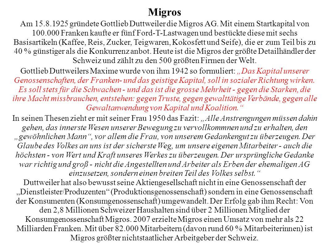 Migros Am 15.8.1925 gründete Gottlieb Duttweiler die Migros AG. Mit einem Startkapital von 100.000 Franken kaufte er fünf Ford-T-Lastwagen und bestück
