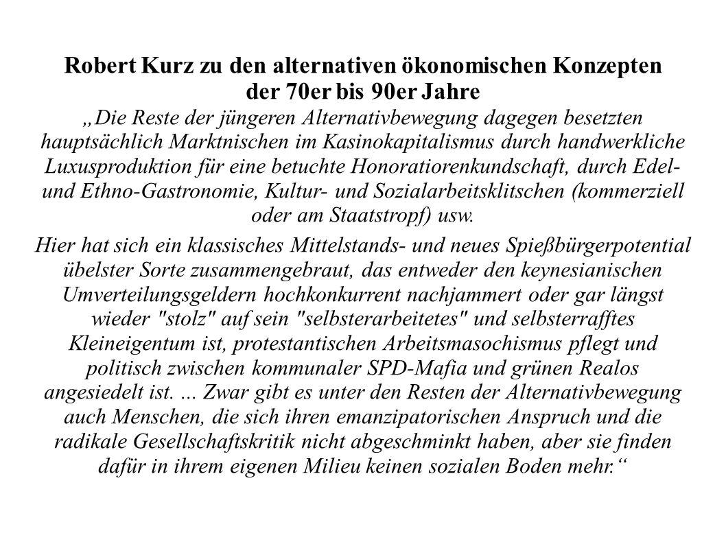 Robert Kurz zu den alternativen ökonomischen Konzepten der 70er bis 90er Jahre Die Reste der jüngeren Alternativbewegung dagegen besetzten hauptsächli