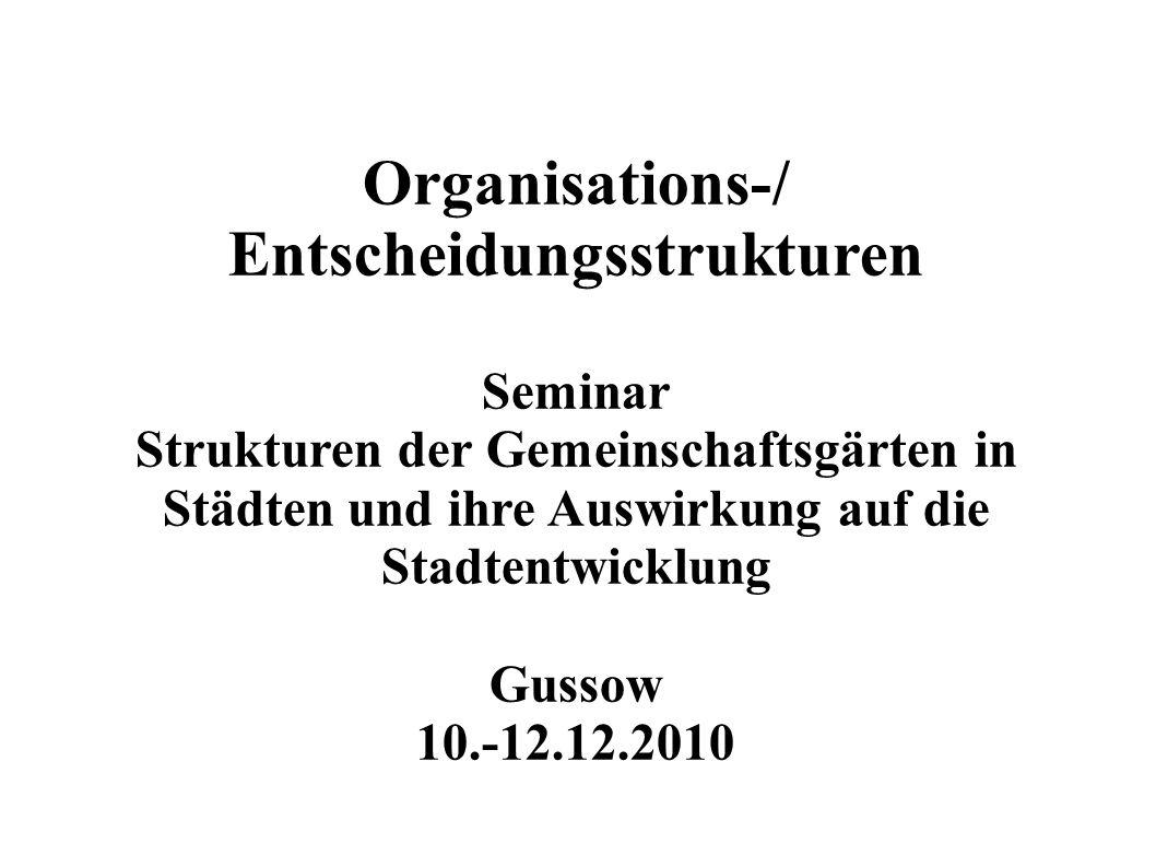 Organisations-/ Entscheidungsstrukturen Seminar Strukturen der Gemeinschaftsgärten in Städten und ihre Auswirkung auf die Stadtentwicklung Gussow 10.-