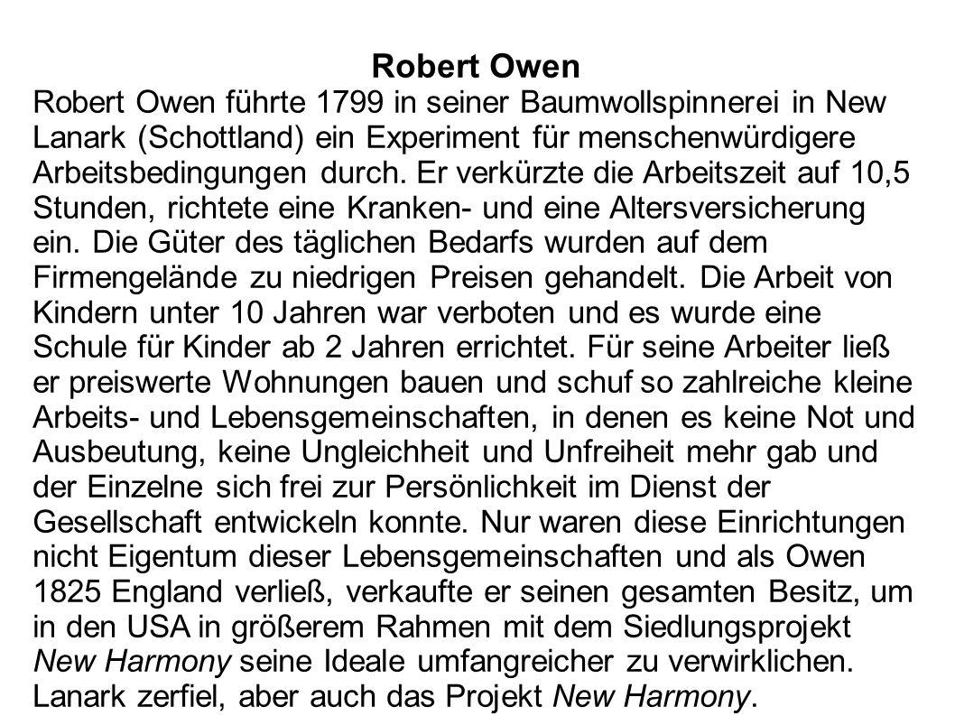 Robert Owen Robert Owen führte 1799 in seiner Baumwollspinnerei in New Lanark (Schottland) ein Experiment für menschenwürdigere Arbeitsbedingungen dur