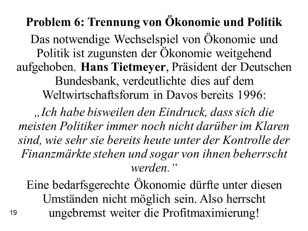 Problem 6: Trennung von Ökonomie und Politik Das notwendige Wechselspiel von Ökonomie und Politik ist zugunsten der Ökonomie weitgehend aufgehoben. Ha