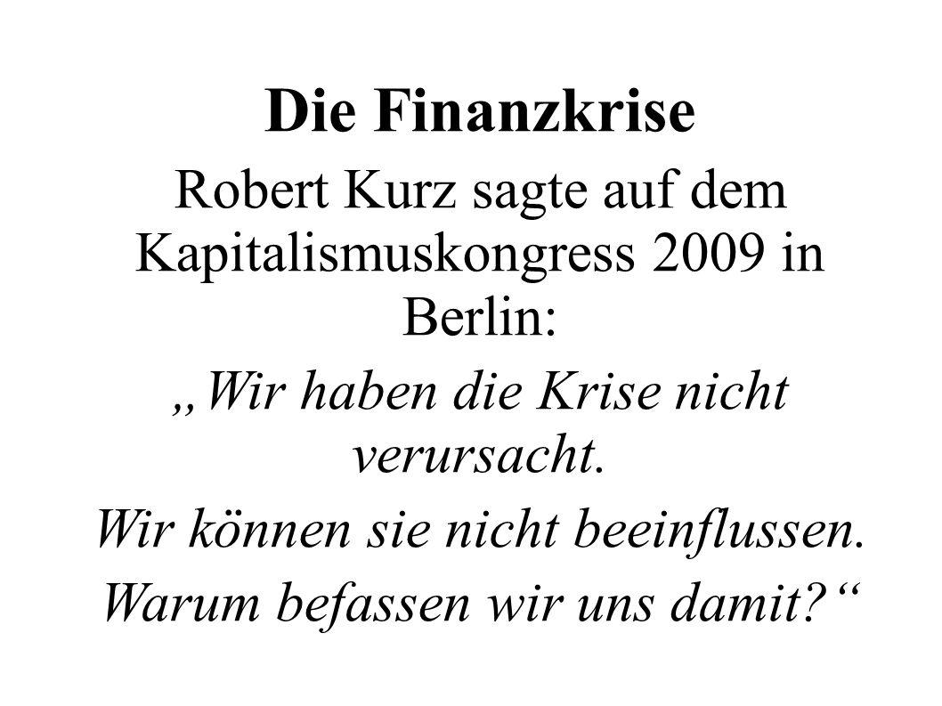 Die Finanzkrise Robert Kurz sagte auf dem Kapitalismuskongress 2009 in Berlin: Wir haben die Krise nicht verursacht. Wir können sie nicht beeinflussen