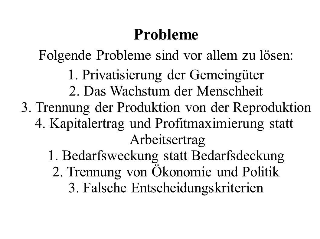 Probleme Folgende Probleme sind vor allem zu lösen: 1. Privatisierung der Gemeingüter 2. Das Wachstum der Menschheit 3. Trennung der Produktion von de