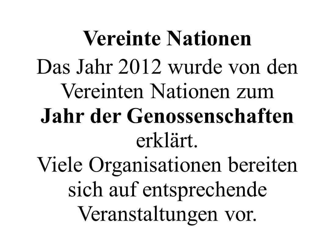 Vereinte Nationen Das Jahr 2012 wurde von den Vereinten Nationen zum Jahr der Genossenschaften erklärt. Viele Organisationen bereiten sich auf entspre