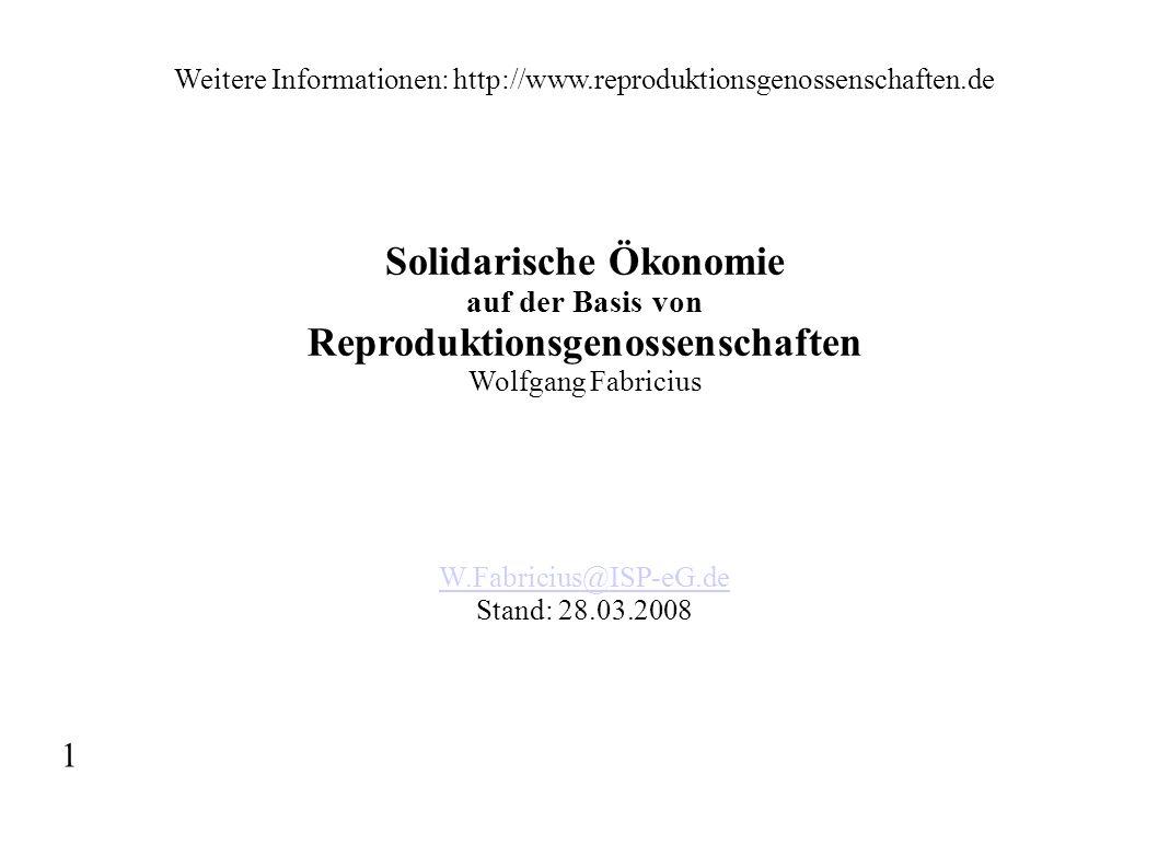 Weitere Informationen: http://www.reproduktionsgenossenschaften.de Solidarische Ökonomie auf der Basis von Reproduktionsgenossenschaften Wolfgang Fabr