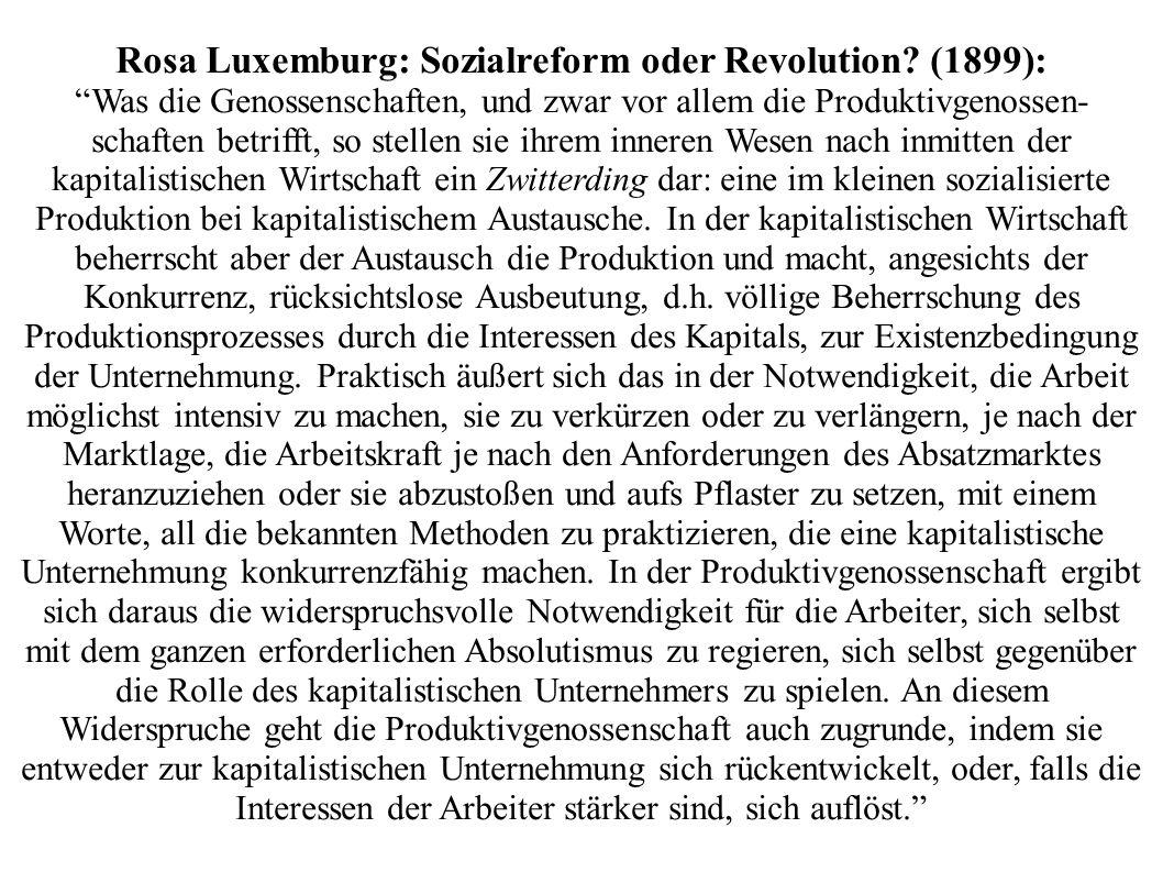 Rosa Luxemburg: Sozialreform oder Revolution? (1899): Was die Genossenschaften, und zwar vor allem die Produktivgenossen- schaften betrifft, so stelle