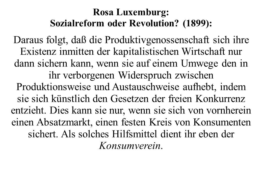 Rosa Luxemburg: Sozialreform oder Revolution? (1899): Daraus folgt, daß die Produktivgenossenschaft sich ihre Existenz inmitten der kapitalistischen W