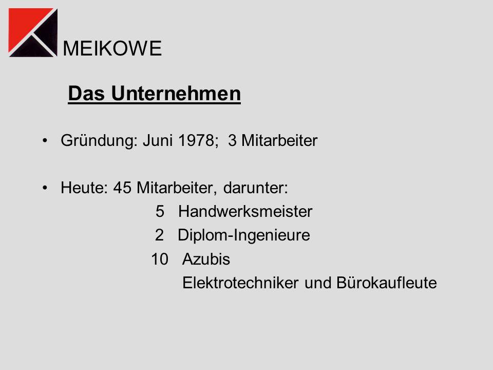 MEIKOWE Das Unternehmen Gründung: Juni 1978; 3 Mitarbeiter Heute: 45 Mitarbeiter, darunter: 5 Handwerksmeister 2 Diplom-Ingenieure 10 Azubis Elektrotechniker und Bürokaufleute