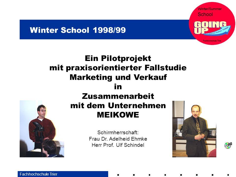 Winter School 1998/99 Fachhochschule Trier Ein Pilotprojekt mit praxisorientierter Fallstudie Marketing und Verkauf in Zusammenarbeit mit dem Unternehmen MEIKOWE Schirmherrschaft: Frau Dr.