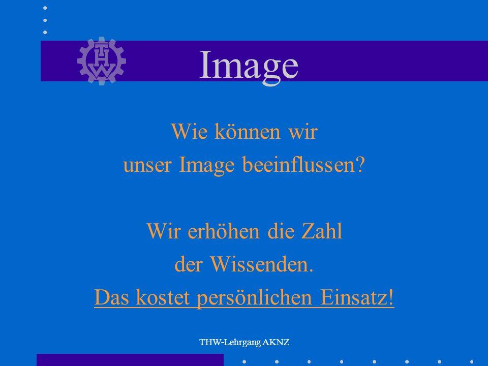 THW-Lehrgang AKNZ Image Was beeinflusst unser Image ? Alles ! Was gewollt oder ungewollt über uns in die Öffentlichkeit dringt